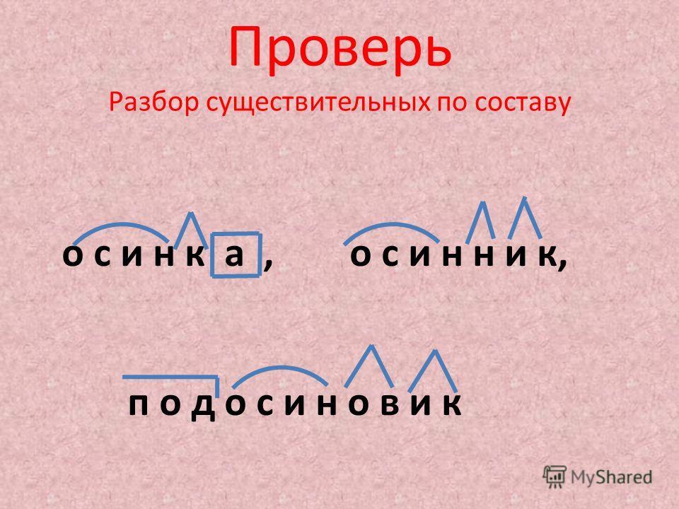 Проверь Разбор существительных по составу о с и н к а, о с и н н и к, п о д о с и н о в и к
