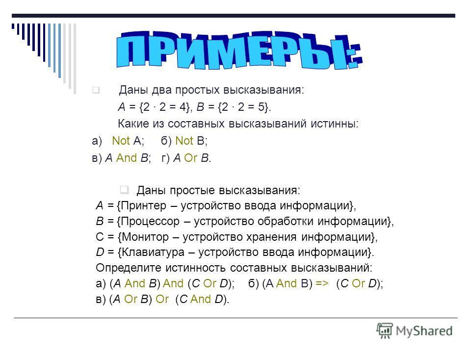 Даны два простых высказывания: А = {2 · 2 = 4}, В = {2 · 2 = 5}. Какие из составных высказываний истинны: а) Not A; б) Not B; в) А And В; г) A Or В. Даны простые высказывания: А = {Принтер – устройство ввода информации}, В = {Процессор – устройство о