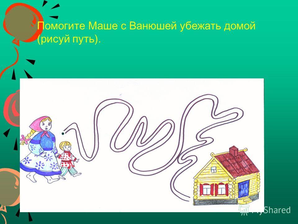Помогите Маше с Ванюшей убежать домой (рисуй путь).