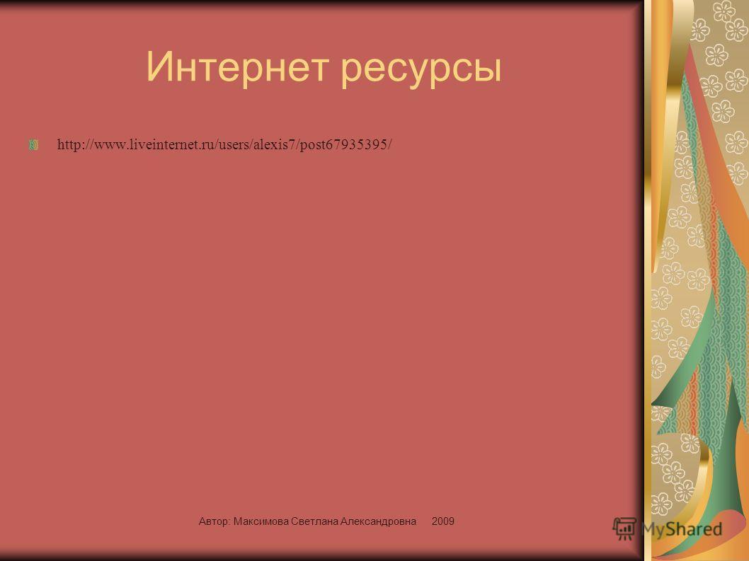 Автор: Максимова Светлана Александровна 2009 Интернет ресурсы http://www.liveinternet.ru/users/alexis7/post67935395/