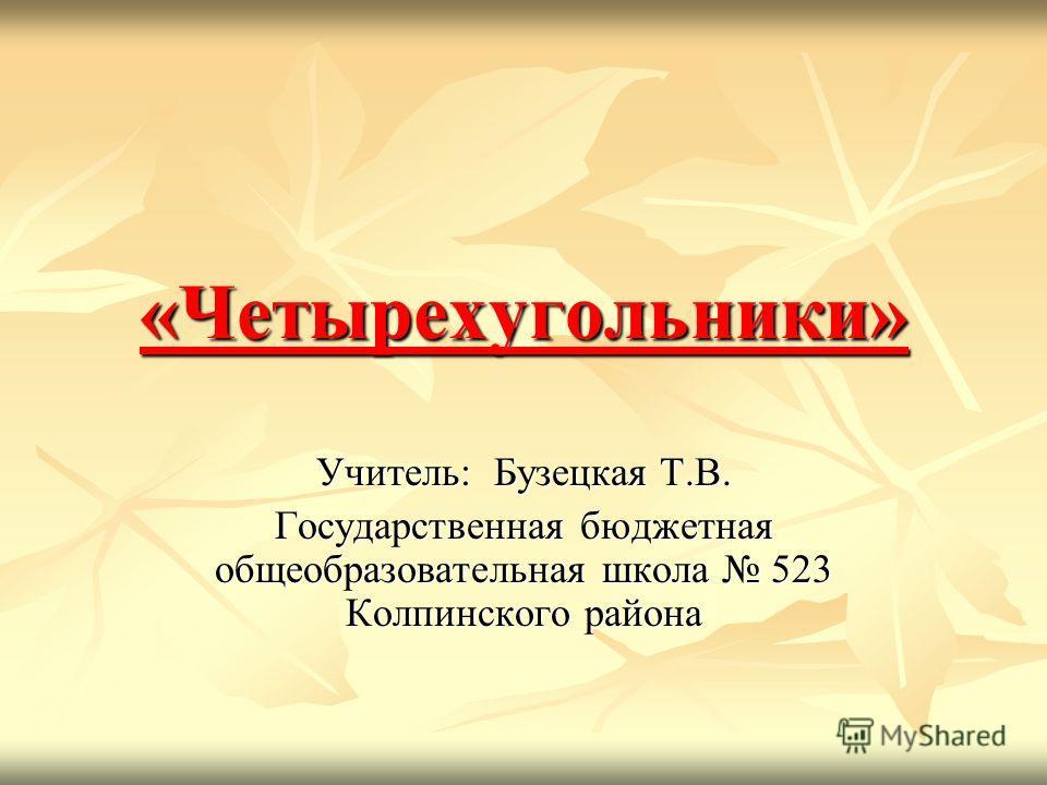 «Четырехугольники» Учитель: Бузецкая Т.В. Государственная бюджетная общеобразовательная школа 523 Колпинского района