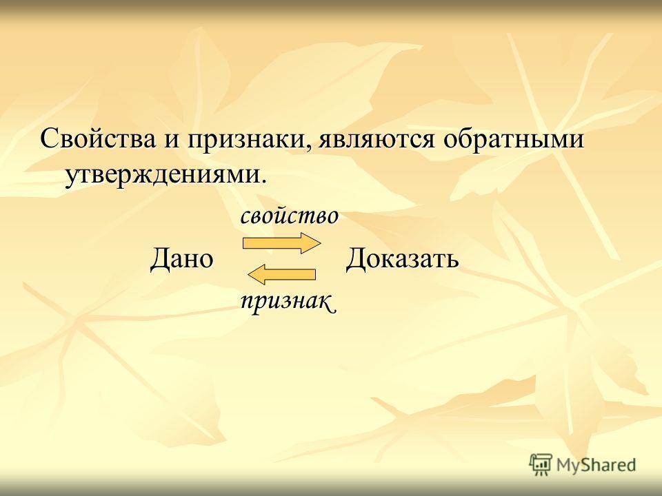 Свойства и признаки, являются обратными утверждениями. свойство свойство Дано Доказать Дано Доказать признак признак