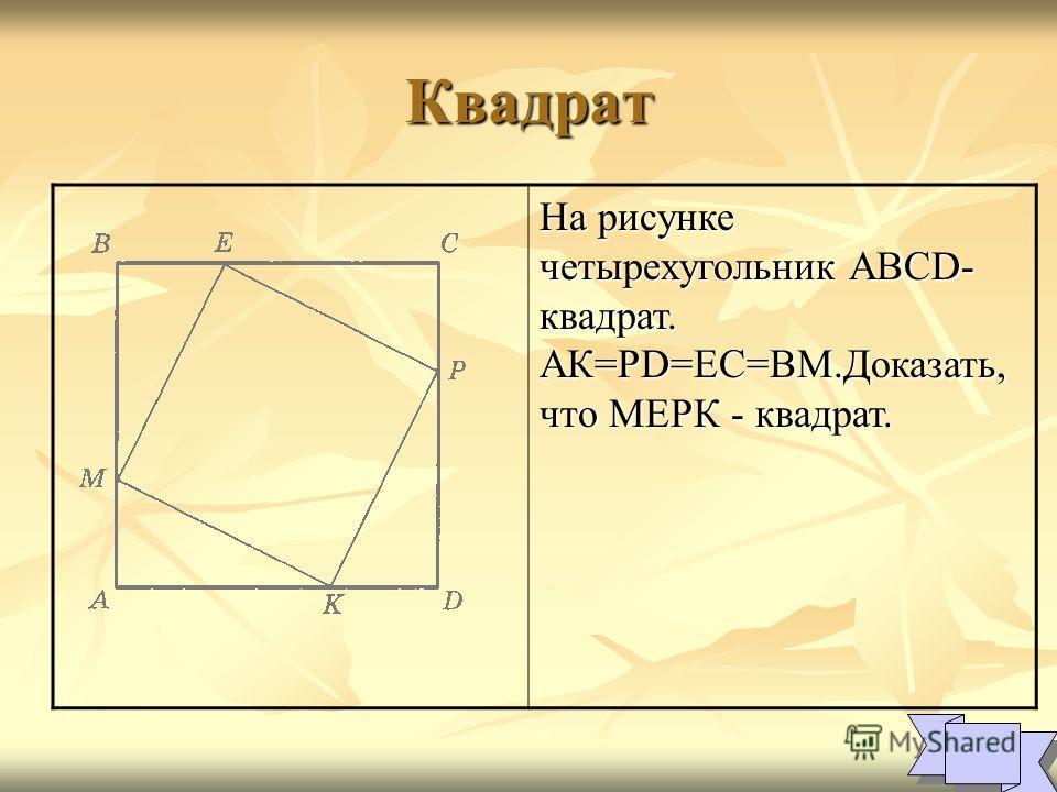 Квадрат На рисунке четырехугольник ABCD- квадрат. АК=PD=EC=BM.Доказать, что МЕРК - квадрат. 1 1