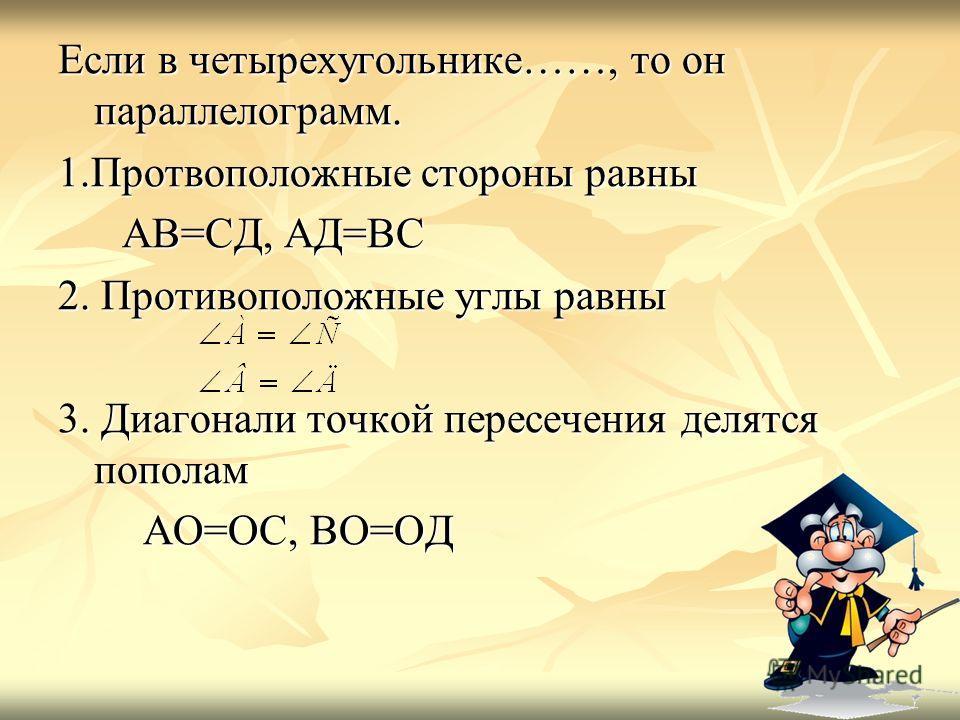 Если в четырехугольнике……, то он параллелограмм. 1.Протвоположные стороны равны АВ=СД, АД=ВС АВ=СД, АД=ВС 2. Противоположные углы равны 3. Диагонали точкой пересечения делятся пополам АО=ОС, ВО=ОД АО=ОС, ВО=ОД