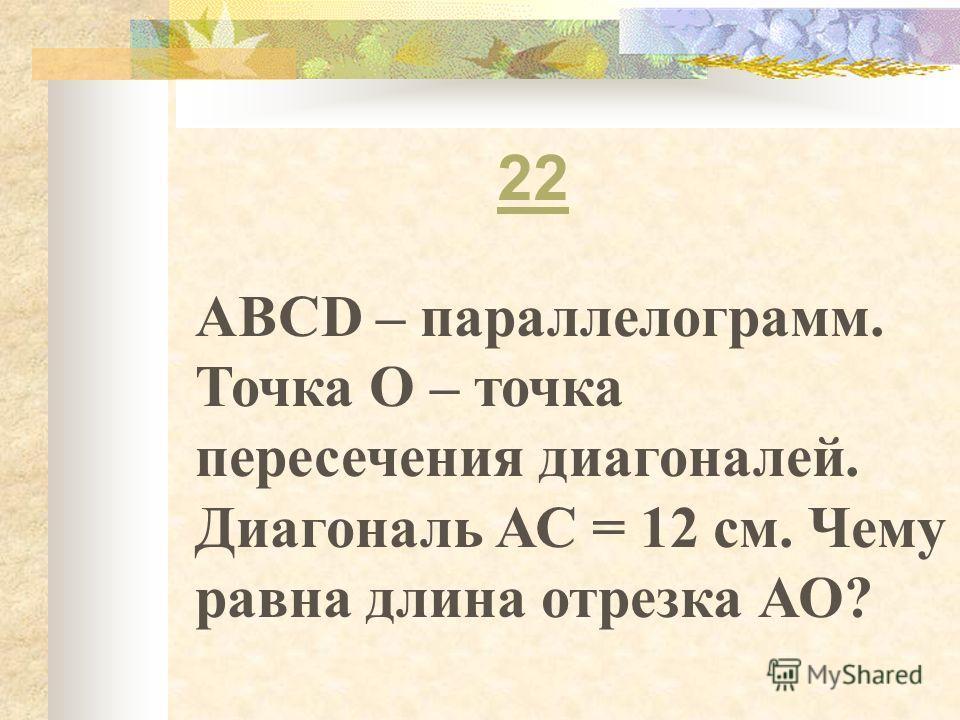 22 ABCD – параллелограмм. Точка О – точка пересечения диагоналей. Диагональ АС = 12 см. Чему равна длина отрезка АО?