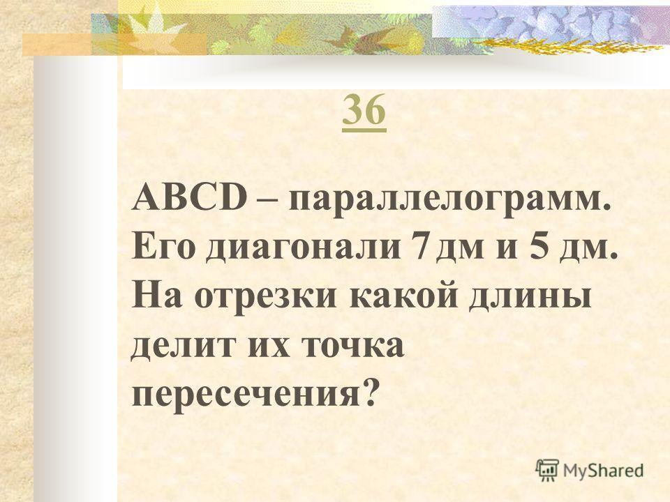 36 ABCD – параллелограмм. Его диагонали 7 дм и 5 дм. На отрезки какой длины делит их точка пересечения?
