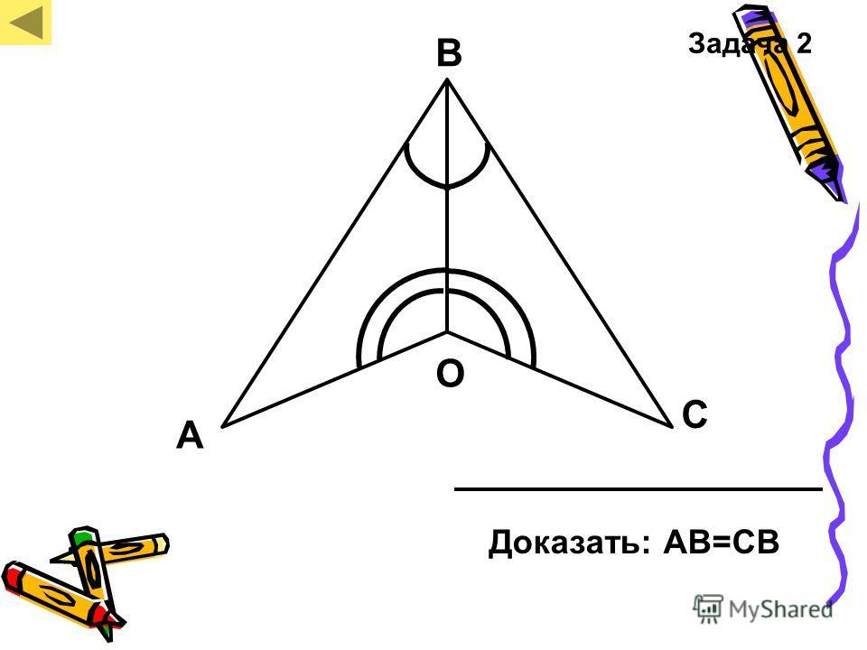 А В С О Доказать: АВ=СВ Задача 2