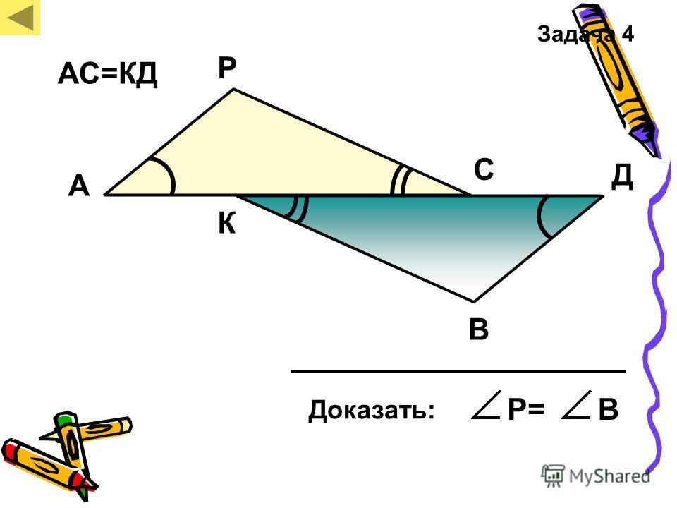 Р А В С Д К Доказать: Р=В Задача 4 АС=КД