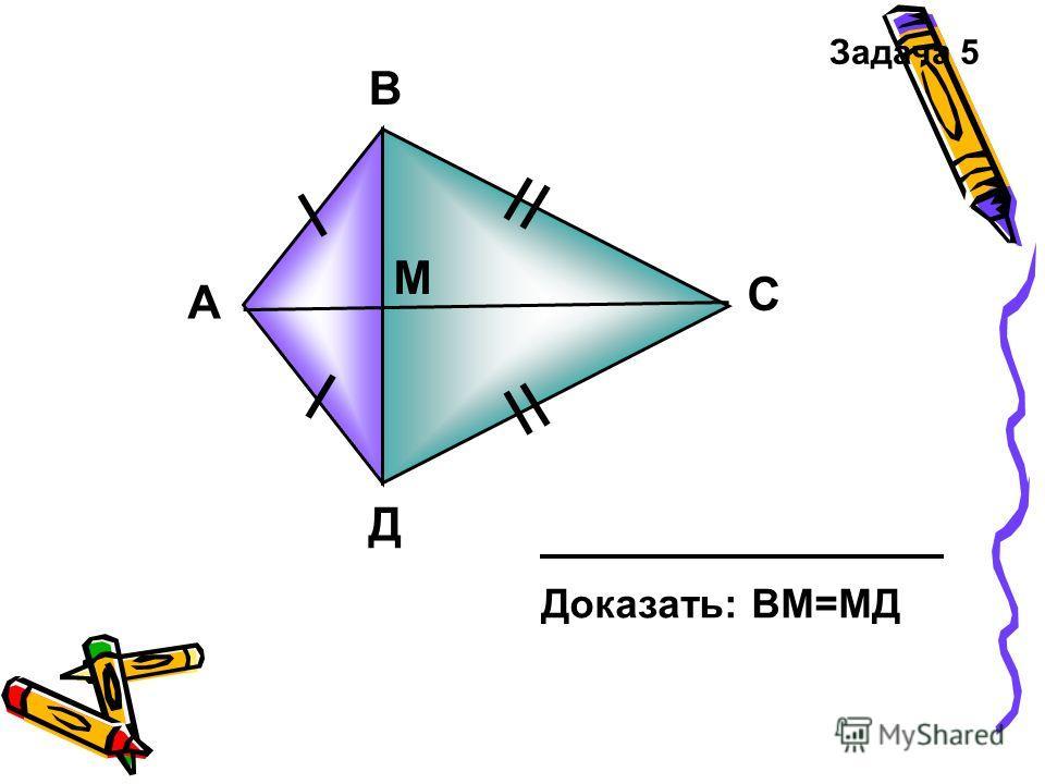 А В C Д М Доказать: ВМ=МД Задача 5