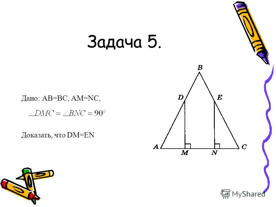 Задача 5. Дано: АВ=ВС, АМ=NC, Доказать, что DM=EN