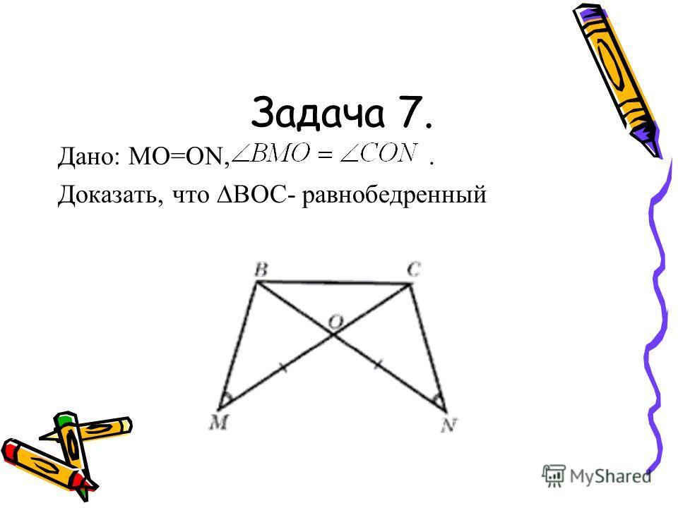 Дано: МО=ОN,. Доказать, что BOC- равнобедренный Задача 7.