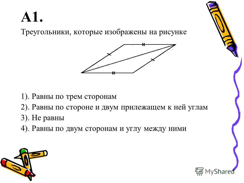 А1. Треугольники, которые изображены на рисунке 1). Равны по трем сторонам 2). Равны по стороне и двум прилежащем к ней углам 3). Не равны 4). Равны по двум сторонам и углу между ними