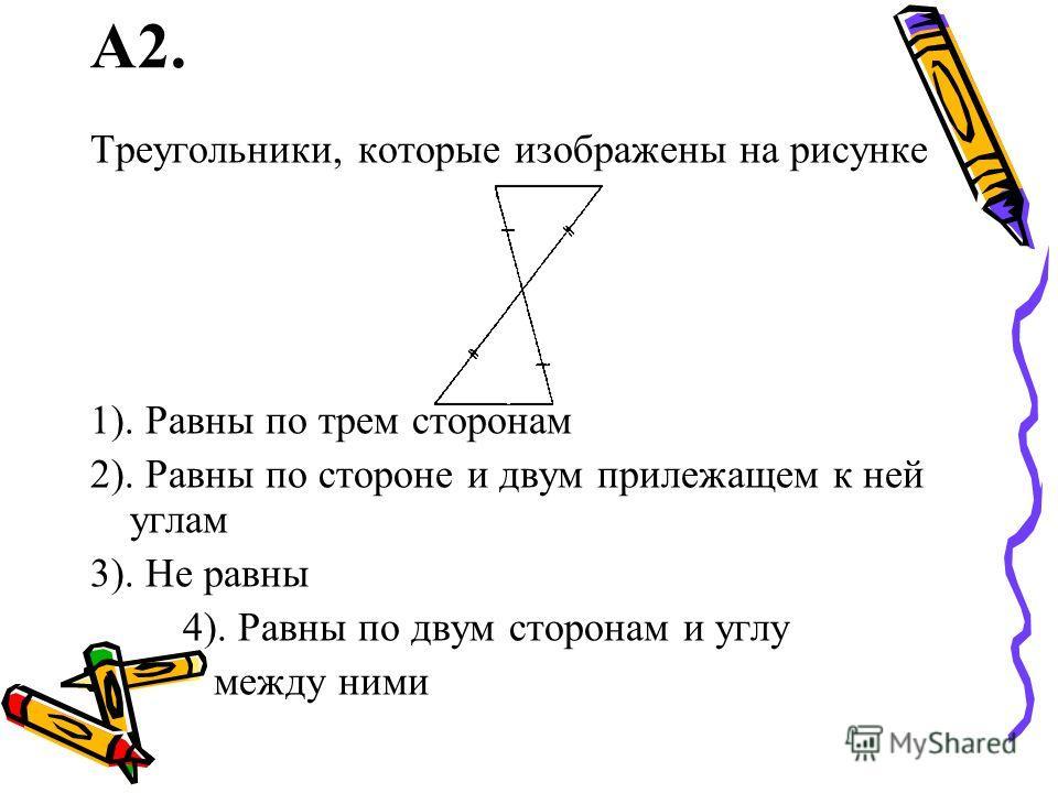 А2. Треугольники, которые изображены на рисунке 1). Равны по трем сторонам 2). Равны по стороне и двум прилежащем к ней углам 3). Не равны 4). Равны по двум сторонам и углу между ними
