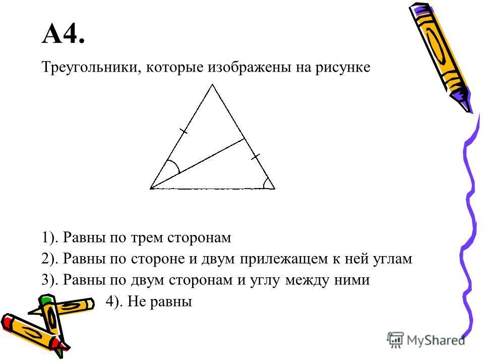 А4. Треугольники, которые изображены на рисунке 1). Равны по трем сторонам 2). Равны по стороне и двум прилежащем к ней углам 3). Равны по двум сторонам и углу между ними 4). Не равны
