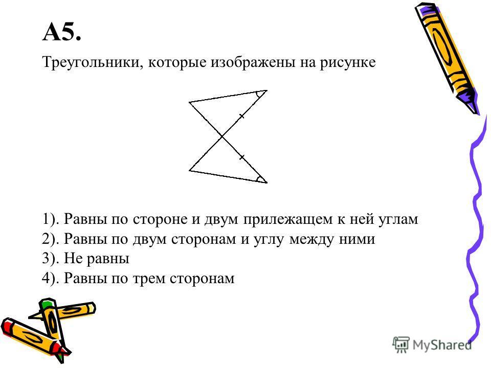 А5. Треугольники, которые изображены на рисунке 1). Равны по стороне и двум прилежащем к ней углам 2). Равны по двум сторонам и углу между ними 3). Не равны 4). Равны по трем сторонам
