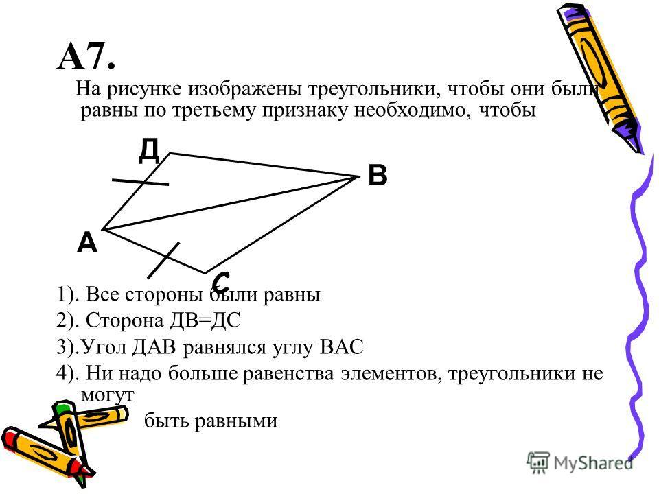 А7. На рисунке изображены треугольники, чтобы они были равны по третьему признаку необходимо, чтобы 1). Все стороны были равны 2). Сторона ДВ=ДС 3).Угол ДАВ равнялся углу ВАС 4). Ни надо больше равенства элементов, треугольники не могут быть равными