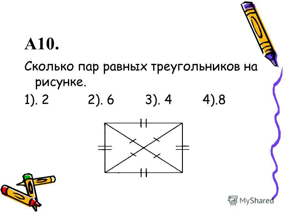 А10. Сколько пар равных треугольников на рисунке. 1). 2 2). 6 3). 4 4).8