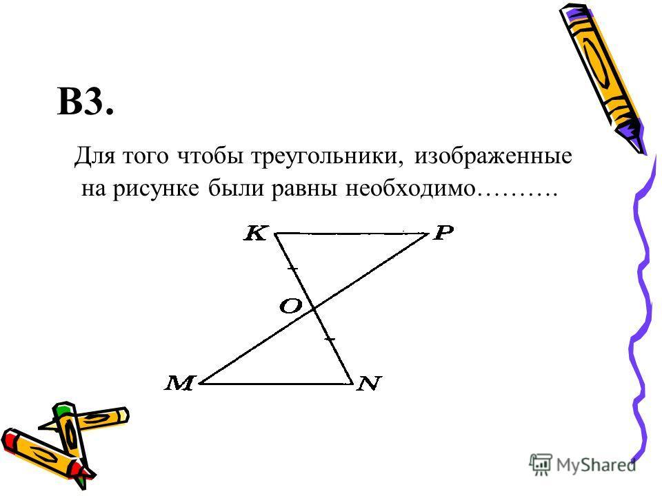 В3. Для того чтобы треугольники, изображенные на рисунке были равны необходимо……….
