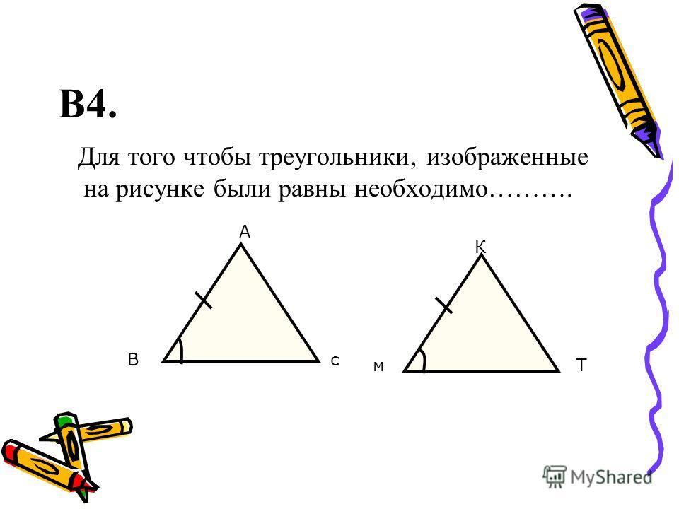 В4. Для того чтобы треугольники, изображенные на рисунке были равны необходимо………. А В К с мT