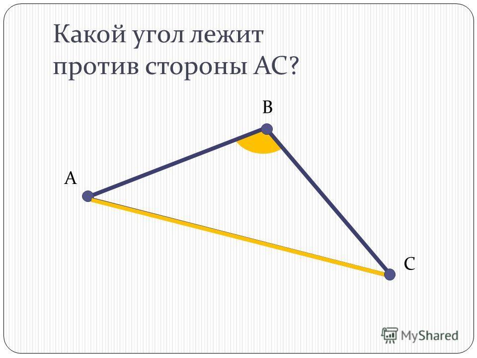 Какой угол лежит против стороны АС? В С А