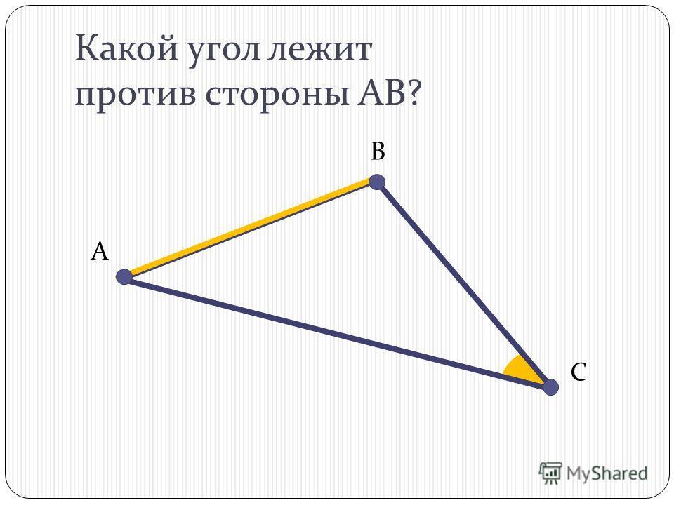Какой угол лежит против стороны АВ? В С А