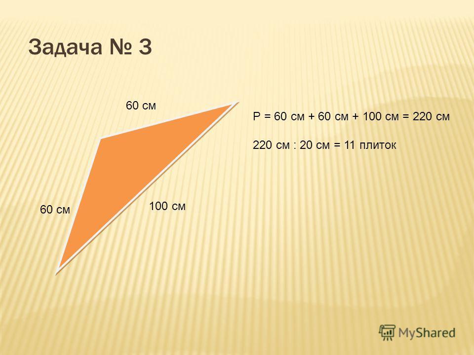 Задача 3 60 см 100 см Р = 60 см + 60 см + 100 см = 220 см 220 см : 20 см = 11 плиток