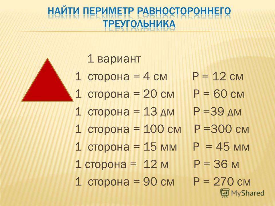 1 вариант 1 сторона = 4 см Р = 12 см 1 сторона = 20 см Р = 60 см 1 сторона = 13 дм Р =39 дм 1 сторона = 100 см Р =300 см 1 сторона = 15 мм Р = 45 мм 1 сторона = 12 м Р = 36 м 1 сторона = 90 см Р = 270 см