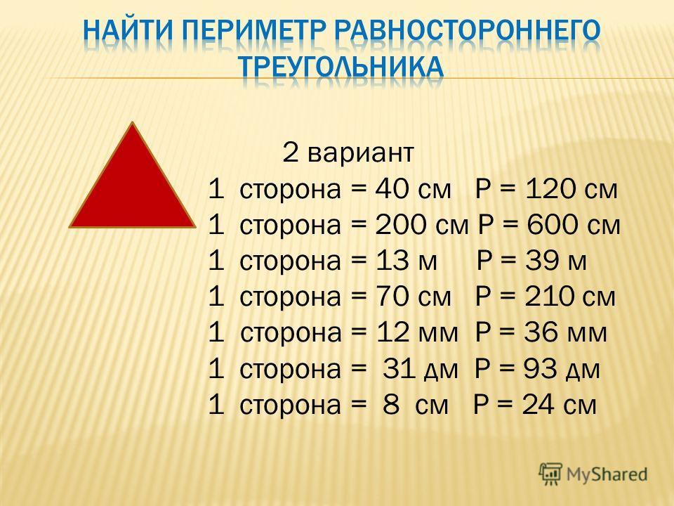 2 вариант 1 сторона = 40 см Р = 120 см 1 сторона = 200 см Р = 600 см 1 сторона = 13 м Р = 39 м 1 сторона = 70 см Р = 210 см 1 сторона = 12 мм Р = 36 мм 1 сторона = 31 дм Р = 93 дм 1 сторона = 8 см Р = 24 см