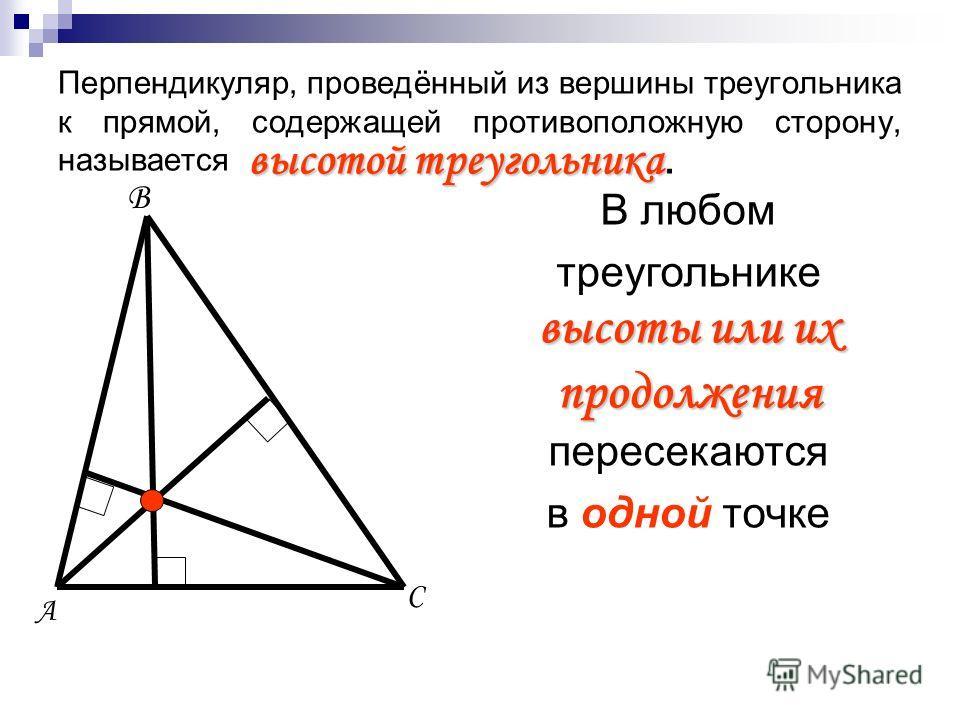 Перпендикуляр, проведённый из вершины треугольника к прямой, содержащей противоположную сторону, называется А В С высотой треугольника высотой треугольника. В любом треугольнике высоты или их продолжения пересекаются в одной точке