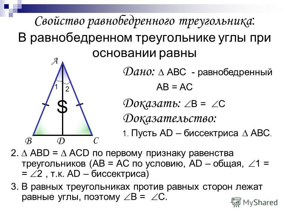 Свойство равнобедренного треугольника : В равнобедренном треугольнике углы при основании равны 2. АВD = АСD по первому признаку равенства треугольников (АВ = АС по условию, АD – общая, 1 = = 2, т.к. АD – биссектриса) 3. В равных треугольниках против