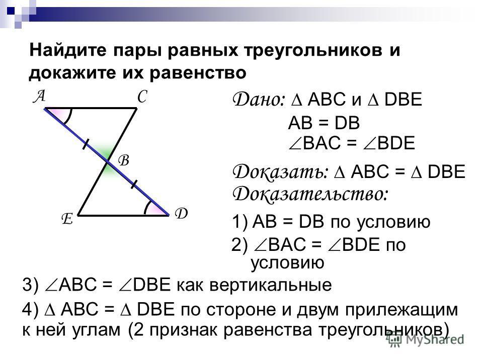 Найдите пары равных треугольников и докажите их равенство Дано: АВС и DBE AB = DB BAC = BDE Доказать: АВС = DBE Доказательство: 1) AB = DB по условию 2) BAC = BDE по условию 3) ABC = DBE как вертикальные 4) АВС = DBЕ по стороне и двум прилежащим к не