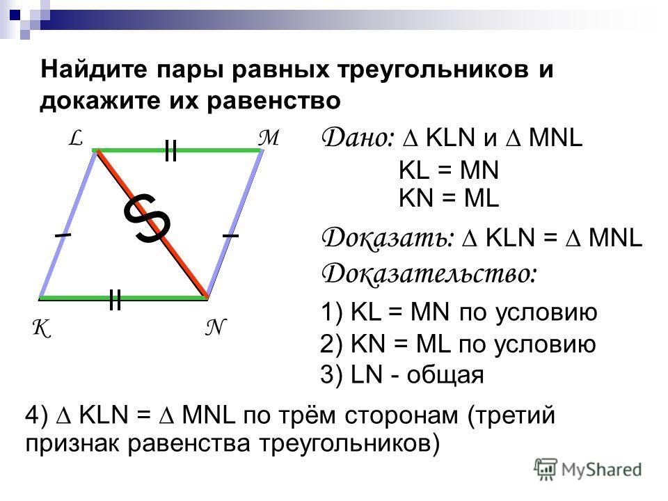 Найдите пары равных треугольников и докажите их равенство Дано: KLN и MNL KL = MN KN = ML Доказать: KLN = MNL Доказательство: 1) KL = MN по условию 2) KN = ML по условию 3) LN - общая 4) KLN = MNL по трём сторонам (третий признак равенства треугольни