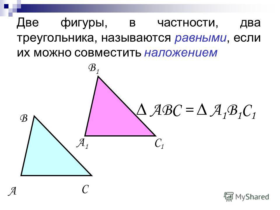Две фигуры, в частности, два треугольника, называются равными, если их можно совместить наложением ABC = A 1 B 1 C 1 A C B A1A1 C1C1 B1B1