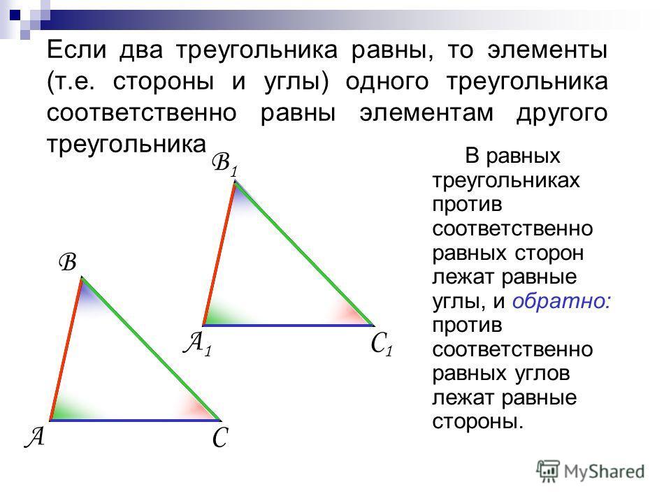 Если два треугольника равны, то элементы (т.е. стороны и углы) одного треугольника соответственно равны элементам другого треугольника В равных треугольниках против соответственно равных сторон лежат равные углы, и обратно: против соответственно равн