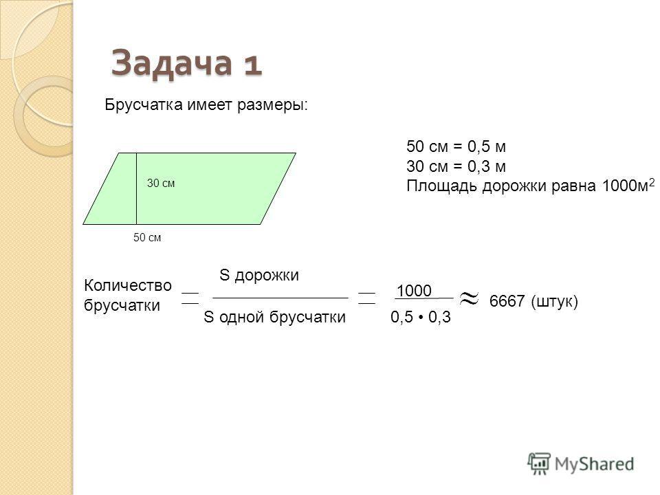 30 см 50 см Количество брусчатки S дорожки S одной брусчатки 0,5 0,3 1000 6667 (штук) Брусчатка имеет размеры: 50 см = 0,5 м 30 см = 0,3 м Площадь дорожки равна 1000м 2 Задача 1