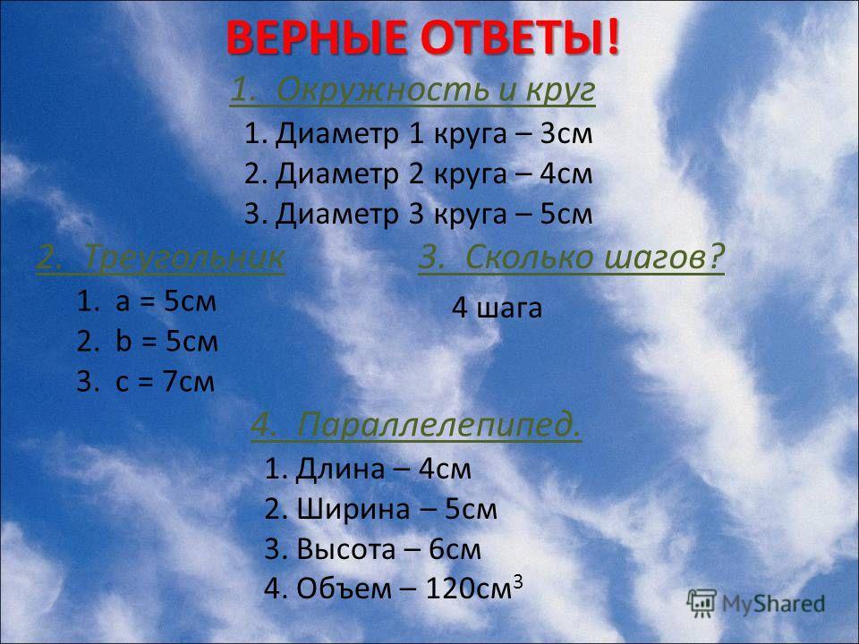 ВЕРНЫЕ ОТВЕТЫ! 1.Диаметр 1 круга – 3см 2.Диаметр 2 круга – 4см 3.Диаметр 3 круга – 5см 1. Окружность и круг 1. a = 5см 2. b = 5см 3. c = 7см 2. Треугольник3. Сколько шагов? 4 шага 4. Параллелепипед. 1.Длина – 4см 2.Ширина – 5см 3.Высота – 6см 4.Объем