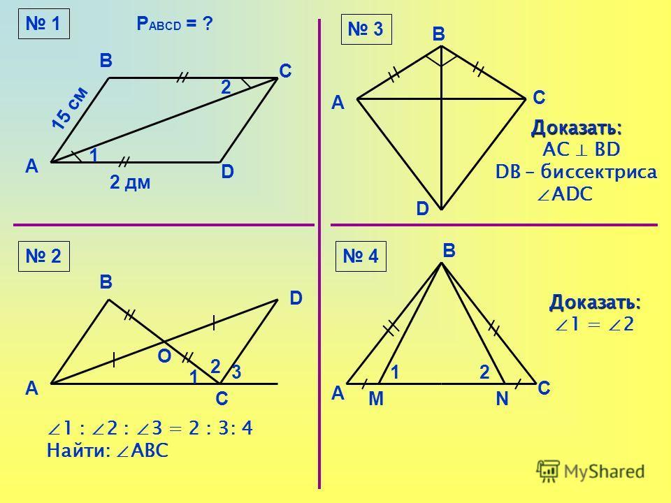 1 А В С D 1 2 15 см 2 дм Р ABCD = ? А В С D 2 О 1 2 3 1 : 2 : 3 = 2 : 3: 4 Найти: АВС 3 4 А В С D Доказать: Доказать: АС ВD DВ – биссектриса АDС А В С MN 12 Доказать: 1 = 2