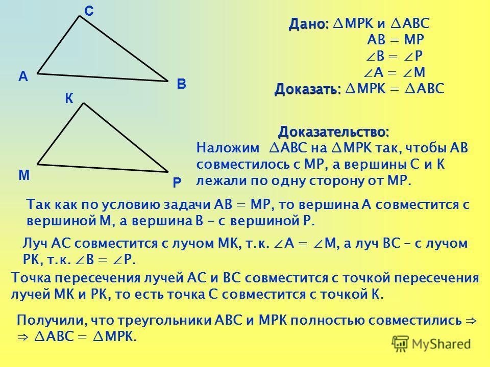 Дано: Дано: MРK и АВС АB = МP В = Р А = М Доказать: Доказать: MРK = АВС А В С М Р К Доказательство: Наложим АВС на MРK так, чтобы АВ совместилось с МР, а вершины С и К лежали по одну сторону от МР. Так как по условию задачи АВ = МР, то вершина А совм