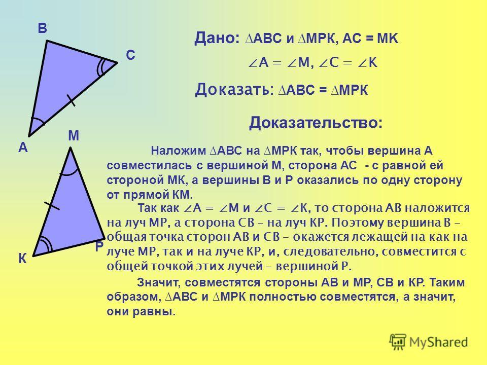 А В С К М Р Дано: АВС и МРК, АC = МK А = М, C = K Доказать: АВС = МРК Доказательство: Наложим АВС на МРК так, чтобы вершина А совместилась с вершиной М, сторона АС - с равной ей стороной МК, а вершины В и Р оказались по одну сторону от прямой КМ. Так