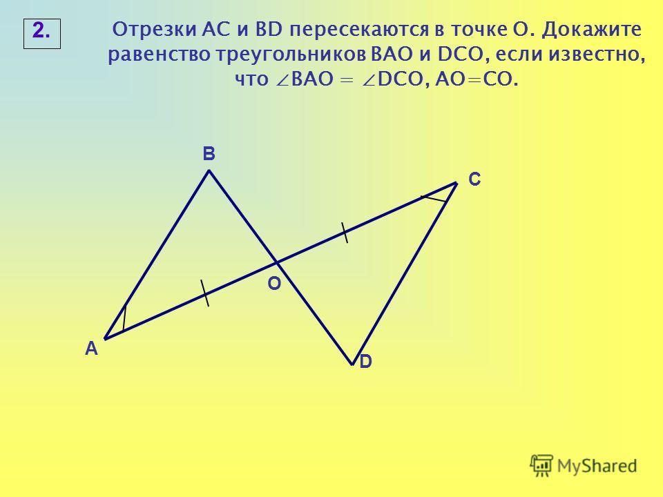 2. А О С В D Отрезки АС и BD пересекаются в точке О. Докажите равенство треугольников ВАО и DСО, если известно, что ВАО = DСО, АО=СО.