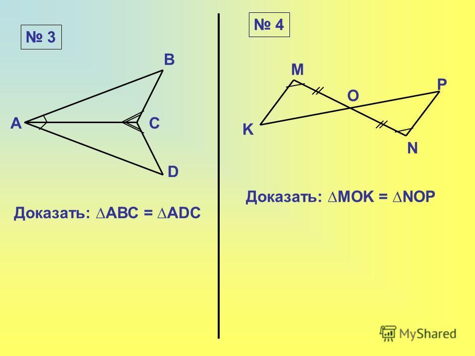 3 4 A D C B Доказать: АВС = ADC Доказать: MOK = NOP K M O P N