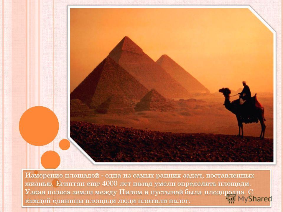 Измерение площадей - одна из самых ранних задач, поставленных жизнью. Египтян еще 4000 лет назад умели определять площади. Узкая полоса земли между Нилом и пустыней была плодородна. С каждой единицы площади люди платили налог.