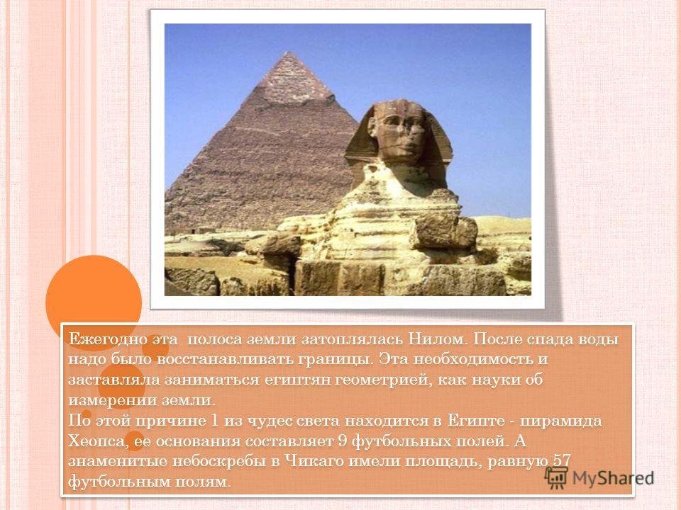 Ежегодно эта полоса земли затоплялась Нилом. После спада воды надо было восстанавливать границы. Эта необходимость и заставляла заниматься египтян геометрией, как науки об измерении земли. По этой причине 1 из чудес света находится в Египте - пирамид
