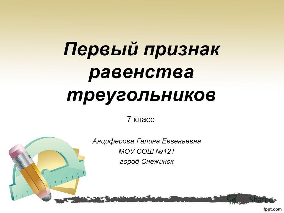 Анциферова Галина Евгеньевна МОУ СОШ 121 город Снежинск Первый признак равенства треугольников 7 класс