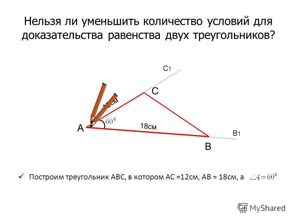 Нельзя ли уменьшить количество условий для доказательства равенства двух треугольников? Построим треугольник АВС, в котором АС =12см, АВ = 18см, а А В С В1В1 С1С1 12см 18см