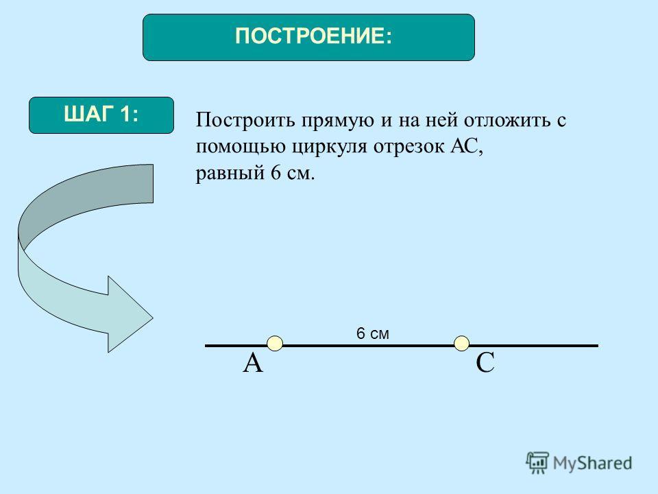 ПОСТРОЕНИЕ: ШАГ 1: Построить прямую и на ней отложить с помощью циркуля отрезок АС, равный 6 см. АС 6 см