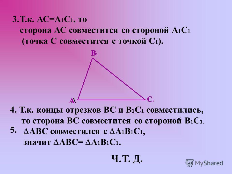 3.Т.к. АС=А 1 С 1, то сторона АС совместится со стороной А 1 С 1 (точка С совместится с точкой С 1 ). В С АА1А1 В1В1 С1С1 4. Т.к. концы отрезков ВС и В 1 С 1 совместились, то сторона ВС совместится со стороной В 1 С 1. 5. АВС совместился с А 1 В 1 С
