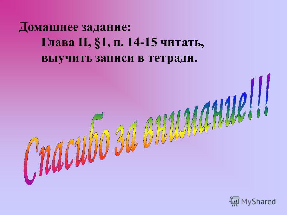 Домашнее задание: Глава II, §1, п. 14-15 читать, выучить записи в тетради.