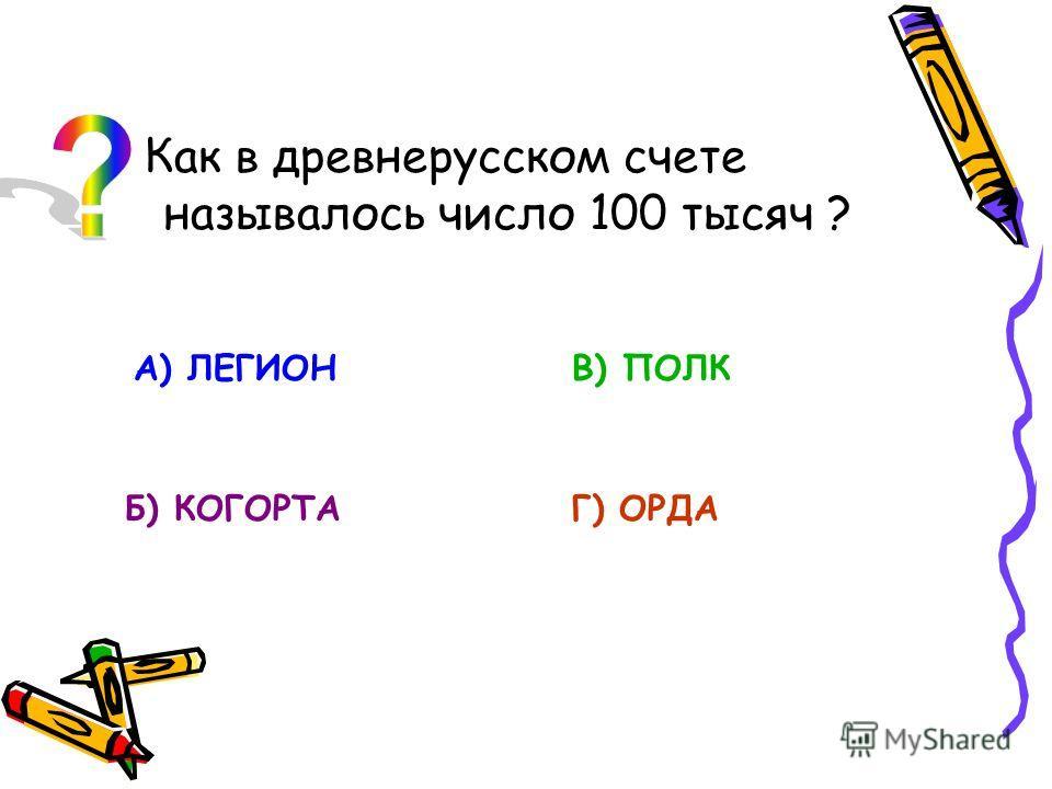 Как в древнерусском счете называлось число 100 тысяч ? А) ЛЕГИОН Б) КОГОРТА В) ПОЛК Г) ОРДА