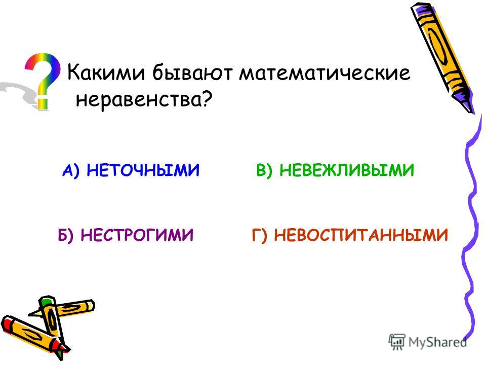 Какими бывают математические неравенства? А) НЕТОЧНЫМИ Б) НЕСТРОГИМИ В) НЕВЕЖЛИВЫМИ Г) НЕВОСПИТАННЫМИ